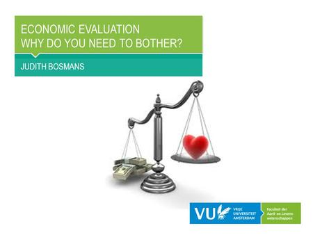 ECONOMIC EVALUATION WHY DO YOU NEED TO BOTHER? JUDITH BOSMANS.