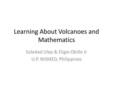 Learning About Volcanoes and Mathematics Soledad Ulep & Eligio Obille Jr U.P. NISMED, Philippines.