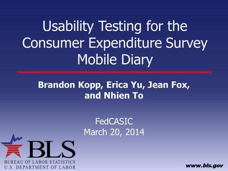 Usability Testing for the Consumer Expenditure Survey Mobile Diary Brandon Kopp, Erica Yu, Jean Fox, and Nhien To FedCASIC March 20, 2014.