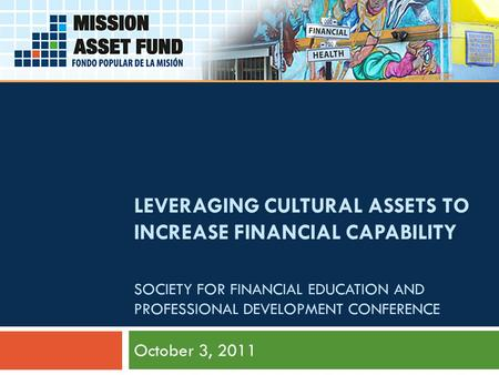 October 3, 2011 LEVERAGING CULTURAL ASSETS TO INCREASE FINANCIAL CAPABILITY SOCIETY FOR FINANCIAL EDUCATION AND PROFESSIONAL DEVELOPMENT CONFERENCE.