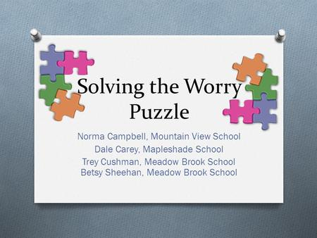 Solving the Worry Puzzle Norma Campbell, Mountain View School Dale Carey, Mapleshade School Trey Cushman, Meadow Brook School Betsy Sheehan, Meadow Brook.