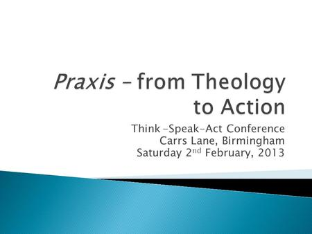 Think-Speak-Act Conference Carrs Lane, Birmingham Saturday 2 nd February, 2013.