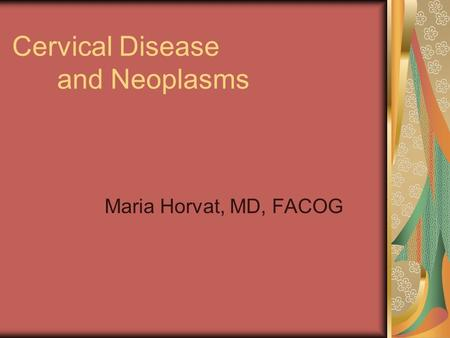 Cervical Disease and Neoplasms Maria Horvat, MD, FACOG.
