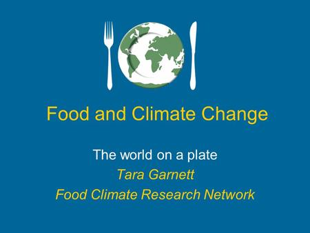 Food and Climate Change The world on a plate Tara Garnett Food Climate Research Network.