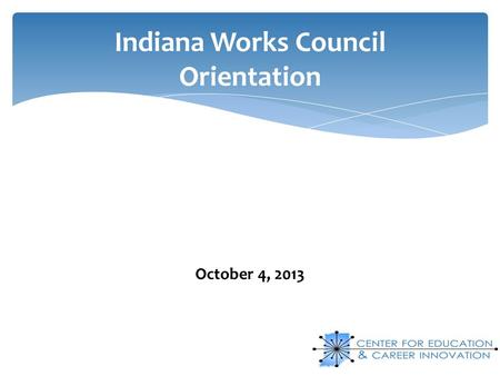 Indiana Works Council Orientation October 4, 2013.