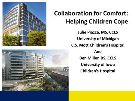 Collaboration for Comfort: Helping Children Cope Julie Piazza, MS, CCLS University of Michigan C.S. Mott Childrens Hospital And Ben Miller, BS, CCLS University.
