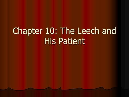 Chapter 10: The Leech and His Patient. Chapter Group Tasks 1. Summarize the Chapter 2. Address the Chapter Study Questions 3. Use the Chapter Vocabulary.