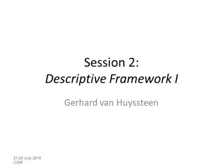 Session 2: Descriptive Framework I Gerhard van Huyssteen 21-22 July 2010 CSIR.