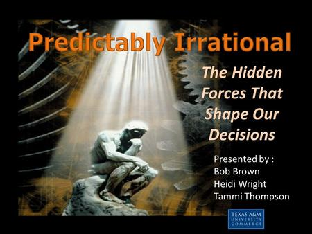 The Hidden Forces That Shape Our Decisions Presented by : Bob Brown Heidi Wright Tammi Thompson.