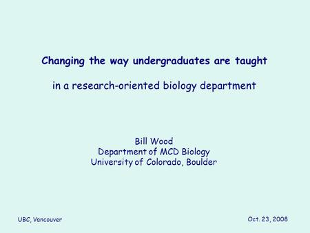 Changing the way undergraduates are taught in a research-oriented biology department Bill Wood Department of MCD Biology University of Colorado, Boulder.
