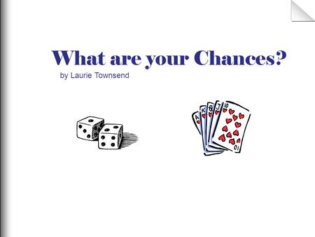 What are your Chances? by Laurie Townsend 1 When you play a game do you know if the game involves chance and what your chance of winning will be? Lets.