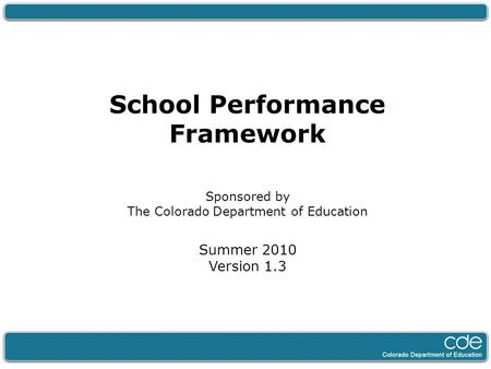 School Performance Framework Sponsored by The Colorado Department of Education Summer 2010 Version 1.3.