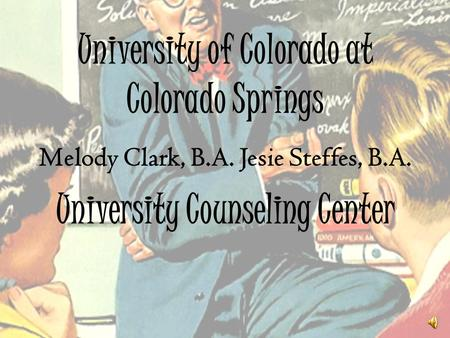 University of Colorado at Colorado Springs Melody Clark, B.A. Jesie Steffes, B.A. University Counseling Center.