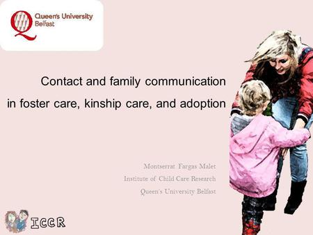 Contact and family communication in foster care, kinship care, and adoption Montserrat Fargas Malet Institute of Child Care Research Queens University.