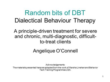 1 Random bits of DBT Dialectical Behaviour Therapy A principle-driven treatment for severe and chronic, multi-diagnostic, difficult- to-treat clients Angelique.