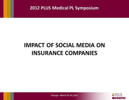 Chicago - March 29-30, 2012 2012 PLUS Medical PL Symposium IMPACT OF SOCIAL MEDIA ON INSURANCE COMPANIES.