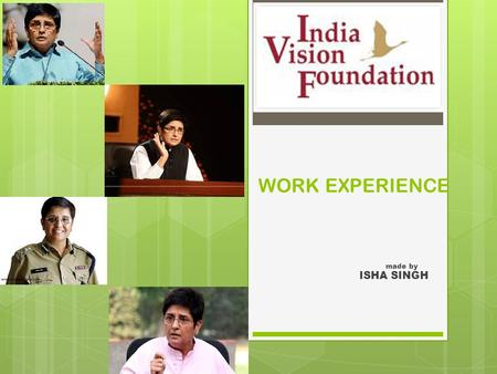 WORK EXPERIENCE made by ISHA SINGH. ABOUT INDIA VISION FOUNDATION Founded by Ramon Magsaysay Award winner Dr. Kiran Bedi in the year 1994. It began its.