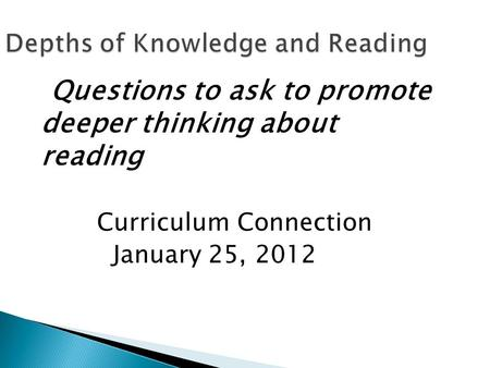 Depths of Knowledge and Reading Questions to ask to promote deeper thinking about reading Curriculum Connection January 25, 2012.