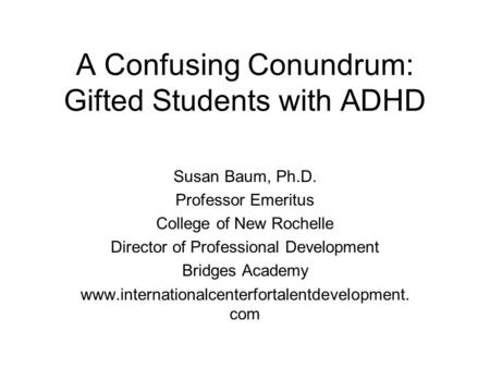 A Confusing Conundrum: Gifted Students with ADHD Susan Baum, Ph.D. Professor Emeritus College of New Rochelle Director of Professional Development Bridges.
