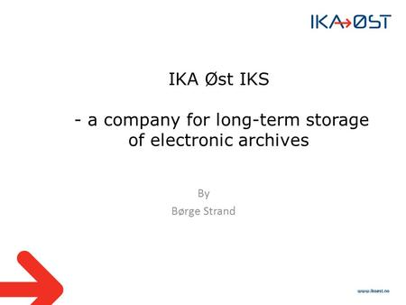 IKA Øst IKS - a company for long-term storage of electronic archives By Børge Strand.