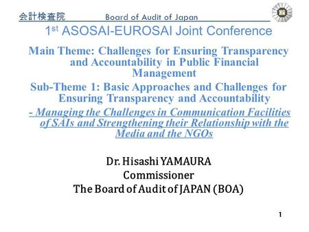 Board of Audit of Japan a 1 1 st ASOSAI-EUROSAI Joint Conference Main Theme: Challenges for Ensuring Transparency and Accountability in Public Financial.