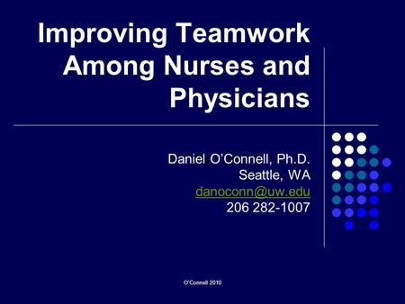 O'Connell 2010 Improving Teamwork Among Nurses and Physicians Daniel OConnell, Ph.D. Seattle, WA 206 282-1007.