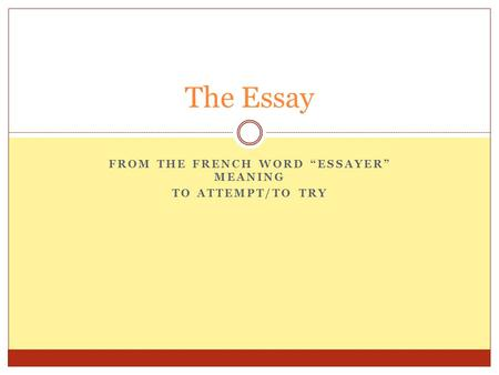 FROM THE FRENCH WORD ESSAYER MEANING TO ATTEMPT/TO TRY The Essay.