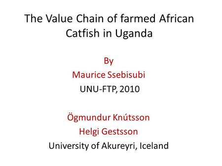 The Value Chain of farmed African Catfish in Uganda By Maurice Ssebisubi UNU-FTP, 2010 Ögmundur Knútsson Helgi Gestsson University of Akureyri, Iceland.