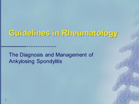 1 Guidelines in Rheumatology The Diagnosis and Management of Ankylosing Spondylitis.