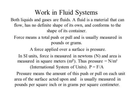 Work in Fluid Systems Both liquids and gases are fluids. A fluid is a material that can flow, has no definite shape of its own, and conforms to the shape.