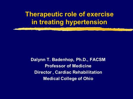 Therapeutic role of exercise in treating hypertension Dalynn T. Badenhop, Ph.D., FACSM Professor of Medicine Director, Cardiac Rehabilitation Medical College.