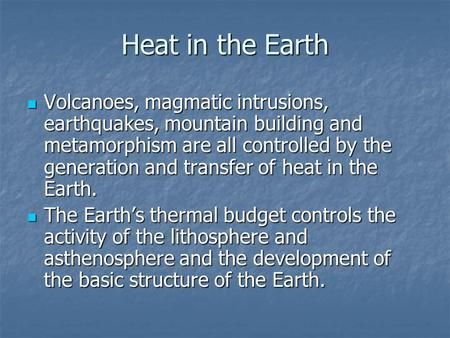 Heat in the Earth Volcanoes, magmatic intrusions, earthquakes, mountain building and metamorphism are all controlled by the generation and transfer of.