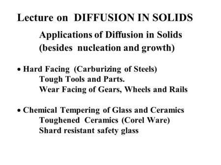 Lecture on DIFFUSION IN SOLIDS Applications of Diffusion in Solids (besides nucleation and growth) Hard Facing (Carburizing of Steels) Tough Tools and.