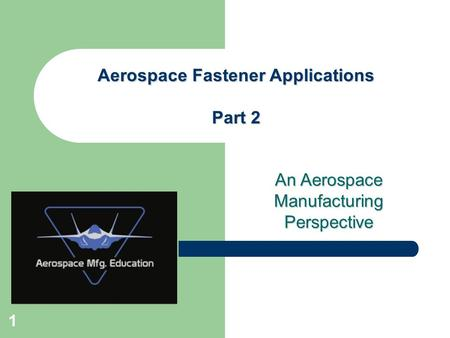 An Aerospace Manufacturing Perspective Aerospace Fastener Applications Part 2 1.
