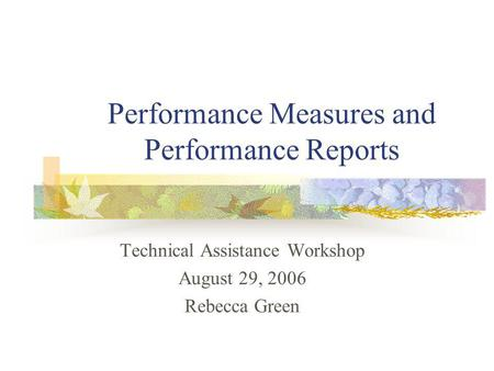 Performance Measures and Performance Reports Technical Assistance Workshop August 29, 2006 Rebecca Green.