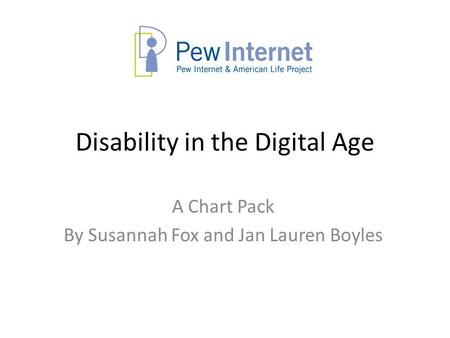 Disability in the Digital Age A Chart Pack By Susannah Fox and Jan Lauren Boyles.
