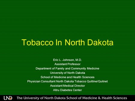Tobacco In North Dakota Eric L. Johnson, M.D. Assistant Professor Department of Family and Community Medicine University of North Dakota School of Medicine.