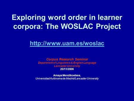 Exploring word order in learner corpora: The WOSLAC Project   Corpus Research Seminar Department of Linguistics.