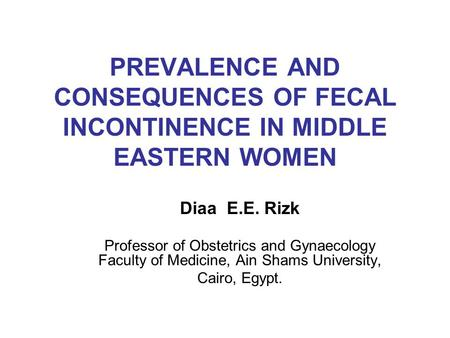 PREVALENCE AND CONSEQUENCES OF FECAL INCONTINENCE IN MIDDLE EASTERN WOMEN Diaa E.E. Rizk Professor of Obstetrics and Gynaecology Faculty of Medicine, Ain.