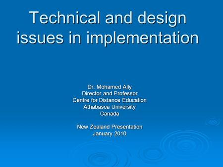 Technical and design issues in implementation Dr. Mohamed Ally Director and Professor Centre for Distance Education Athabasca University Canada New Zealand.