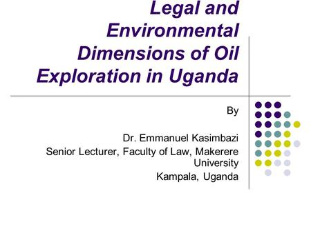 Legal and Environmental Dimensions of Oil Exploration in Uganda By Dr. Emmanuel Kasimbazi Senior Lecturer, Faculty of Law, Makerere University Kampala,