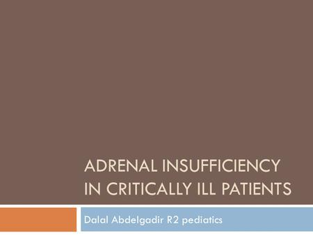 ADRENAL INSUFFICIENCY IN CRITICALLY ILL PATIENTS Dalal Abdelgadir R2 pediatics.