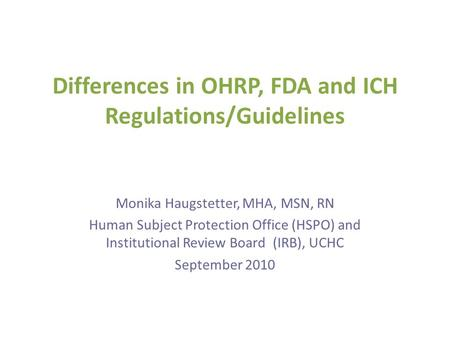 Differences in OHRP, FDA and ICH Regulations/Guidelines Monika Haugstetter, MHA, MSN, RN Human Subject Protection Office (HSPO) and Institutional Review.