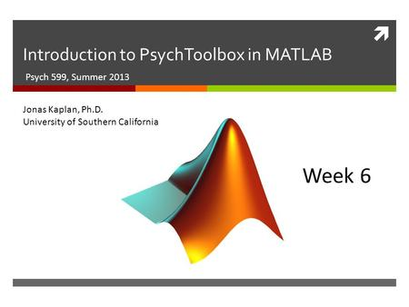 Introduction to PsychToolbox in MATLAB Psych 599, Summer 2013 Week 6 Jonas Kaplan, Ph.D. University of Southern California.