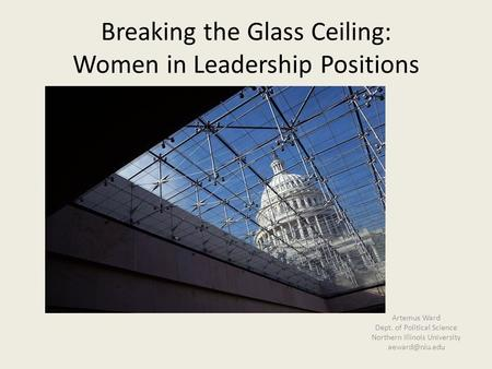 Breaking the Glass Ceiling: Women in Leadership Positions Artemus Ward Dept. of Political Science Northern Illinois University