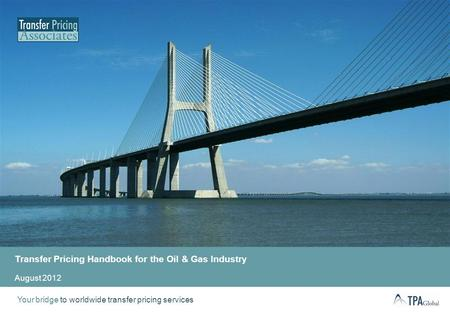 Your bridge to worldwide transfer pricing services Transfer Pricing Handbook for the Oil & Gas Industry August 2012.