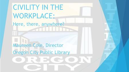 CIVILITY IN THE WORKPLACE: Here, there, anywhere? Maureen Cole, Director Oregon City Public Library.