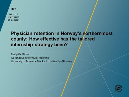 Physician retention in Norways northernmost county: How effective has the tailored internship strategy been? Margrete Gaski National Centre of Rural Medicine.