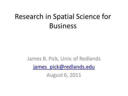 Research in Spatial Science for Business James B. Pick, Univ. of Redlands August 6, 2011.