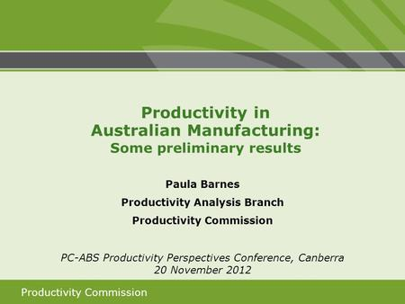Productivity Commission Paula Barnes Productivity Analysis Branch Productivity Commission PC-ABS Productivity Perspectives Conference, Canberra 20 November.